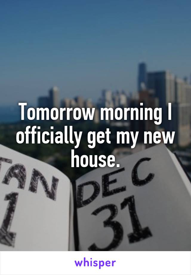Tomorrow morning I officially get my new house.