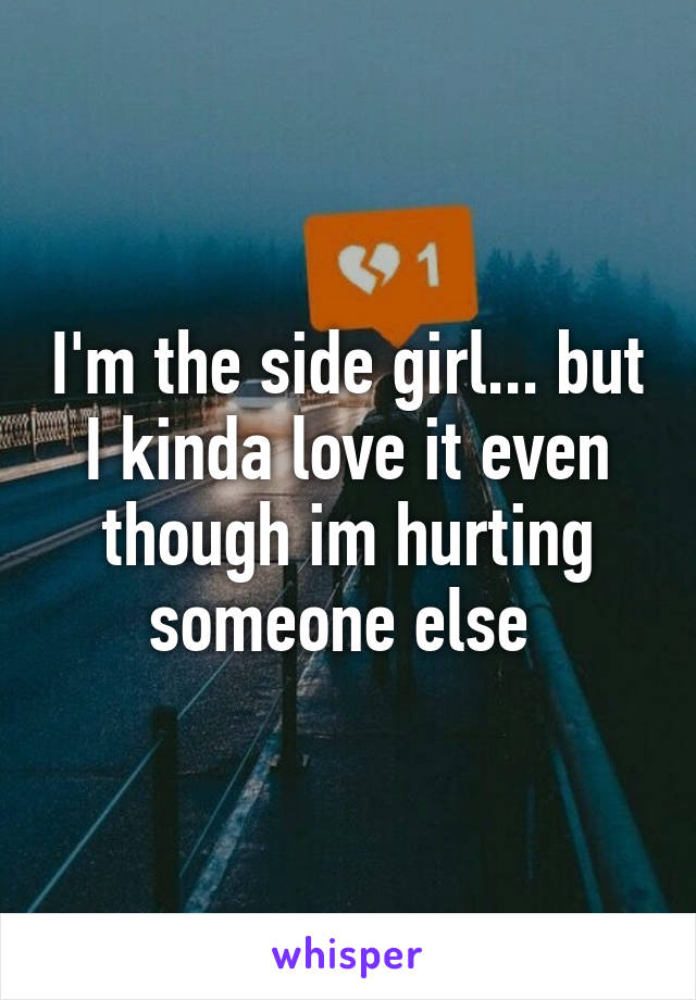 I'm the side girl... but I kinda love it even though im hurting someone else