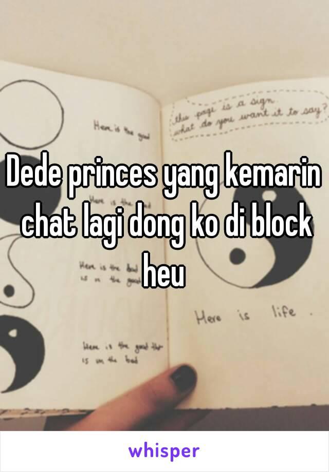 Dede princes yang kemarin chat lagi dong ko di block heu