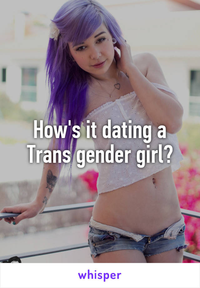 How's it dating a Trans gender girl?