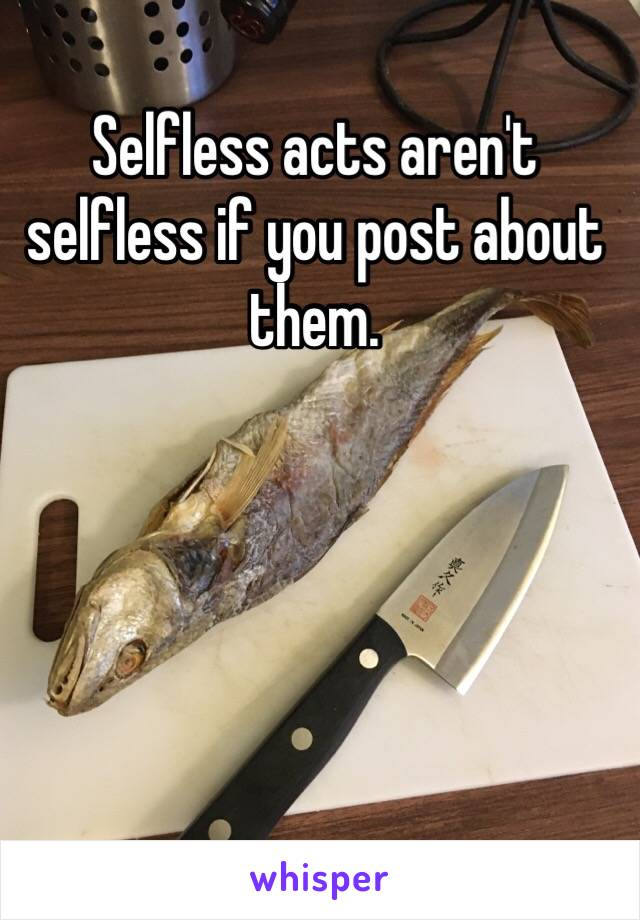Selfless acts aren't selfless if you post about them.