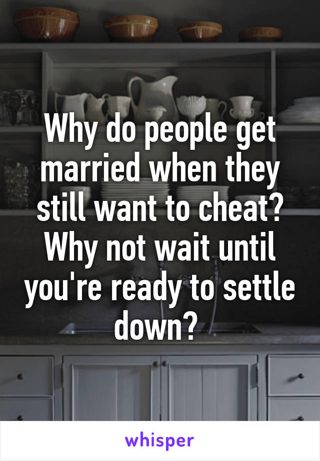 Why do people get married when they still want to cheat? Why not wait until you're ready to settle down?