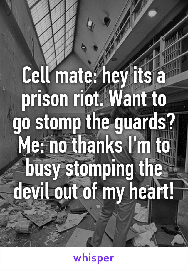 Cell mate: hey its a prison riot. Want to go stomp the guards? Me: no thanks I'm to busy stomping the devil out of my heart!