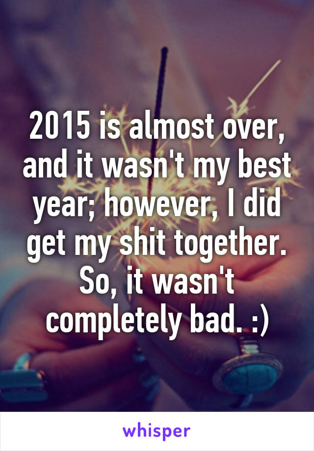2015 is almost over, and it wasn't my best year; however, I did get my shit together. So, it wasn't completely bad. :)