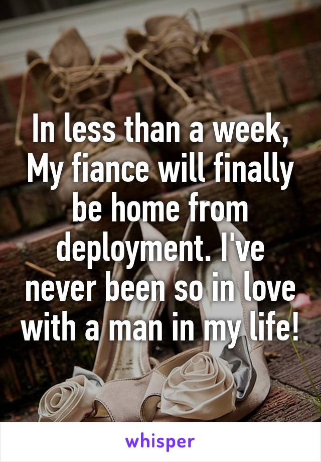 In less than a week, My fiance will finally be home from deployment. I've never been so in love with a man in my life!