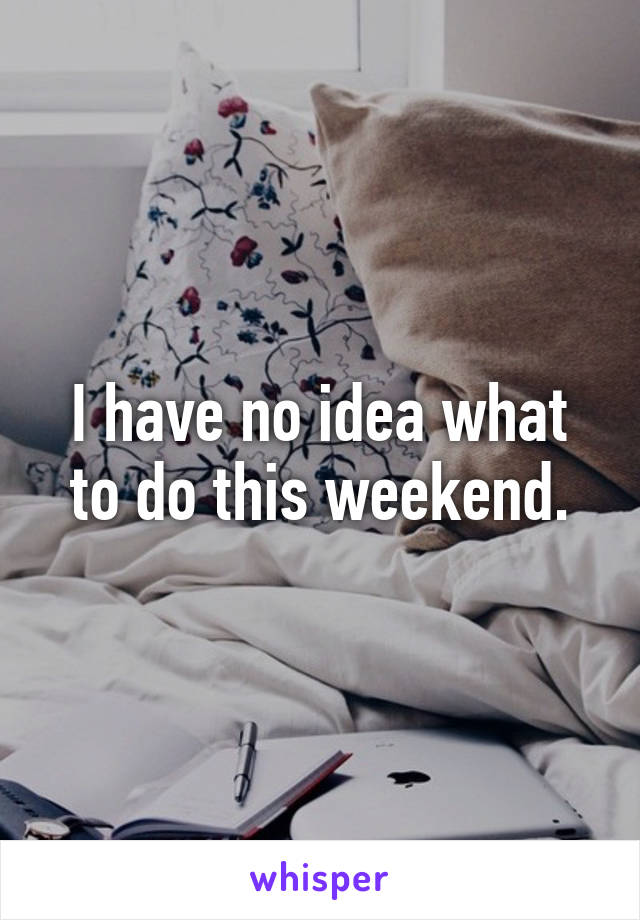 I have no idea what to do this weekend.