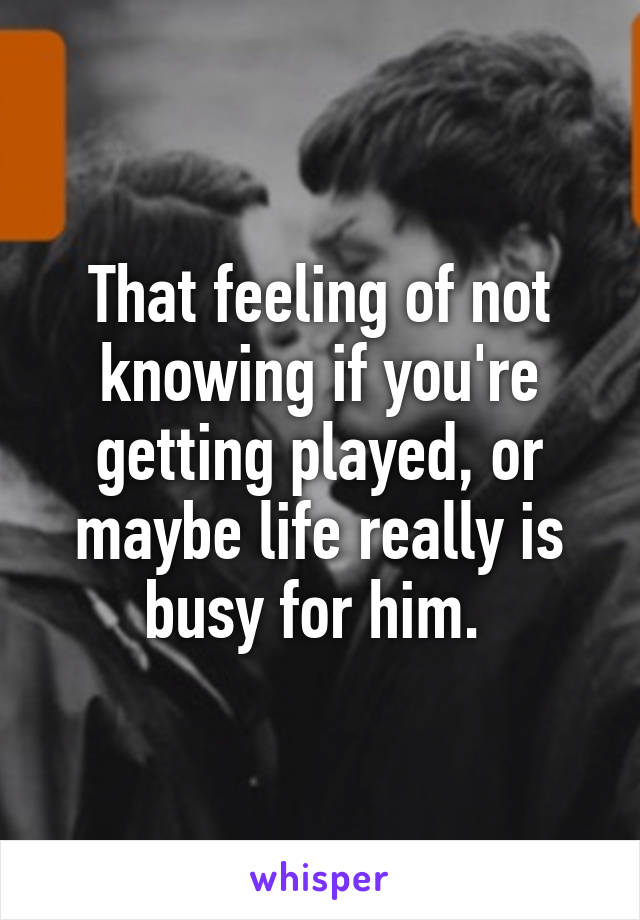 That feeling of not knowing if you're getting played, or maybe life really is busy for him.
