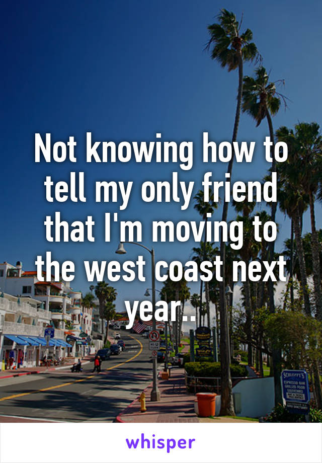 Not knowing how to tell my only friend that I'm moving to the west coast next year..