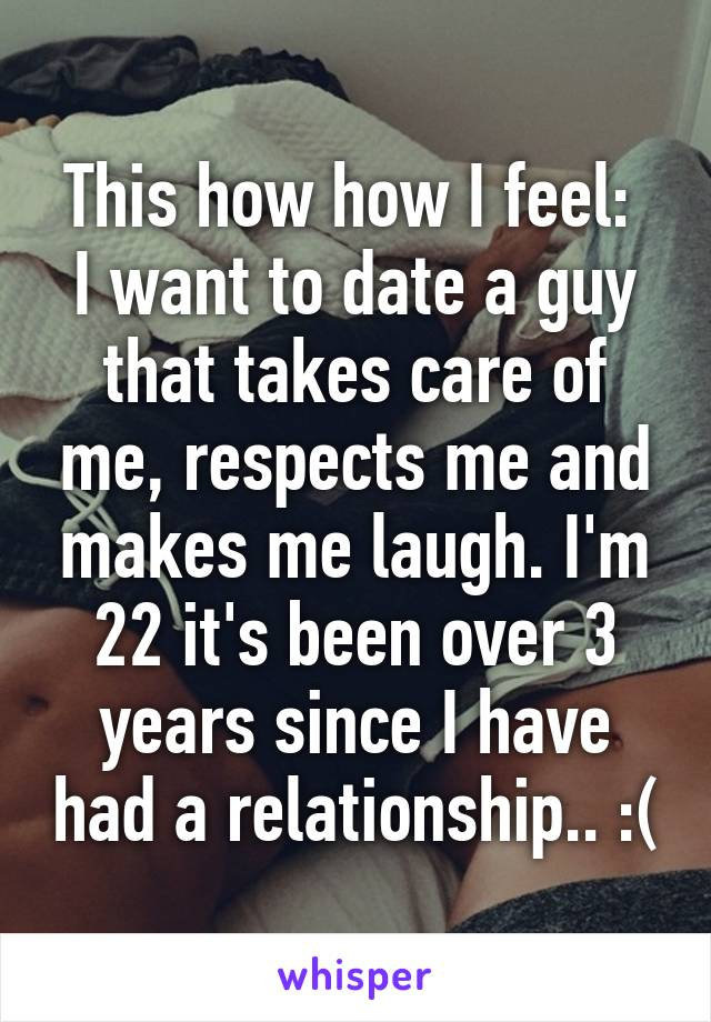 This how how I feel:  I want to date a guy that takes care of me, respects me and makes me laugh. I'm 22 it's been over 3 years since I have had a relationship.. :(