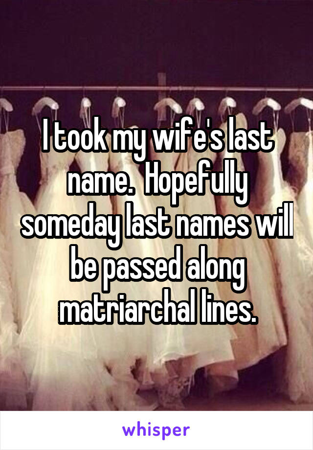 I took my wife's last name.  Hopefully someday last names will be passed along matriarchal lines.