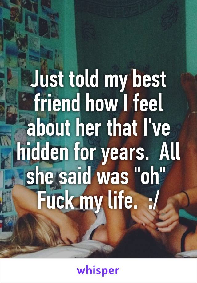 """Just told my best friend how I feel about her that I've hidden for years.  All she said was """"oh""""  Fuck my life.  :/"""