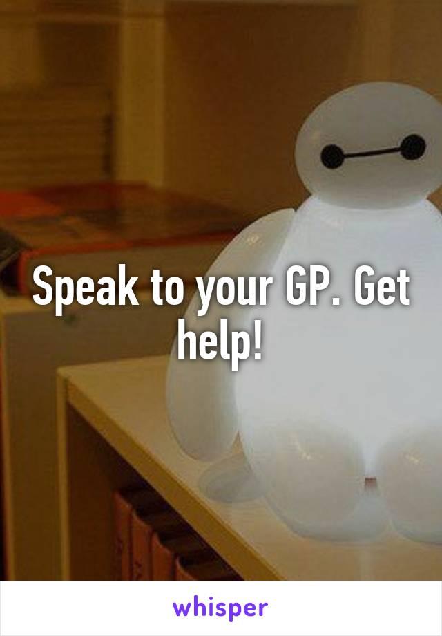 Speak to your GP. Get help!