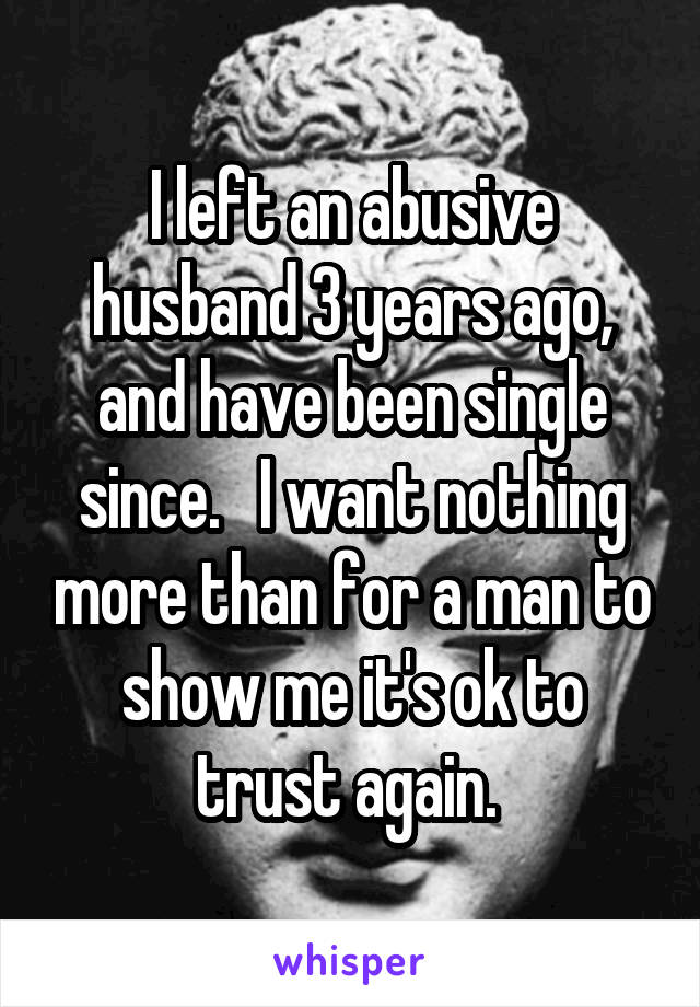 I left an abusive husband 3 years ago, and have been single since.   I want nothing more than for a man to show me it's ok to trust again.