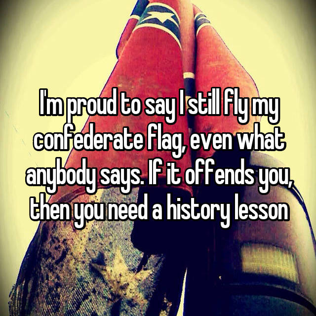 I'm proud to say I still fly my confederate flag, even what anybody says. If it offends you, then you need a history lesson
