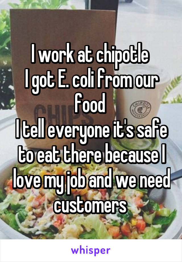 I work at chipotle  I got E. coli from our food  I tell everyone it's safe to eat there because I love my job and we need customers
