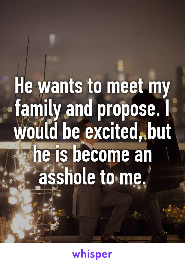 He wants to meet my family