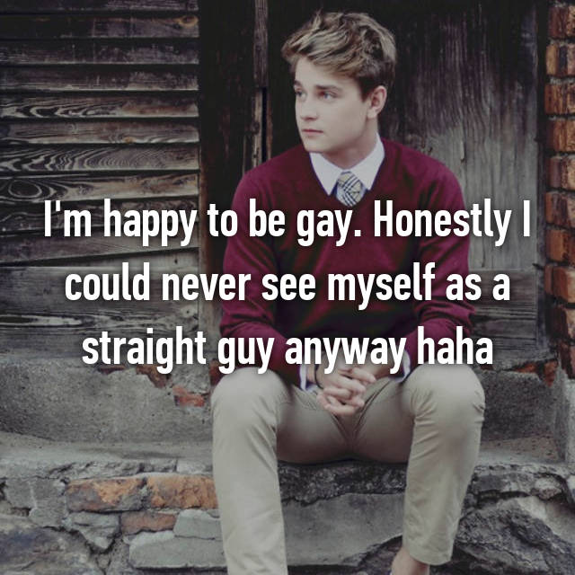 I'm happy to be gay. Honestly I could never see myself as a straight guy anyway haha
