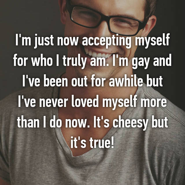 I'm just now accepting myself for who I truly am. I'm gay and I've been out for awhile but I've never loved myself more than I do now. It's cheesy but it's true!