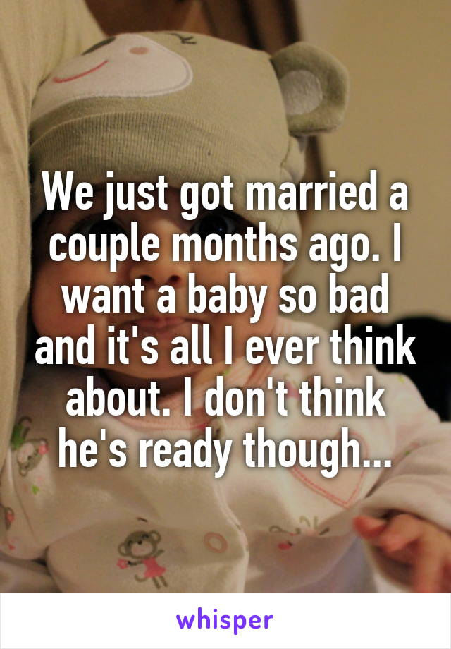 We just got married a couple months ago. I want a baby so bad and it's all I ever think about. I don't think he's ready though...