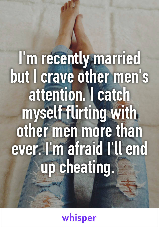 I'm recently married but I crave other men's attention. I catch myself flirting with other men more than ever. I'm afraid I'll end up cheating.