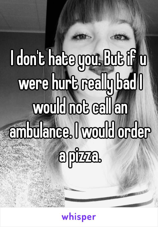 I don't hate you  But if u were hurt really bad I would not call