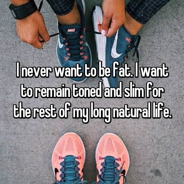 I never want to be fat. I want to remain toned and slim for the rest of my long natural life.
