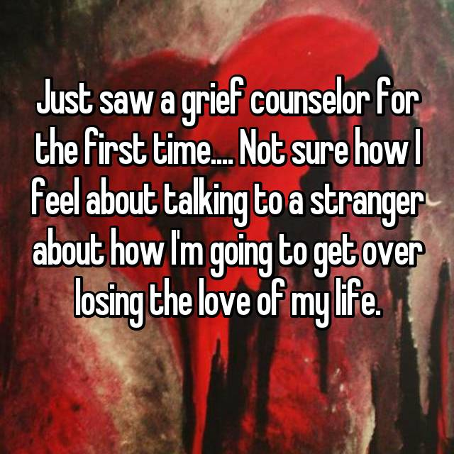 Just saw a grief counselor for the first time.... Not sure how I feel about talking to a stranger about how I'm going to get over losing the love of my life.