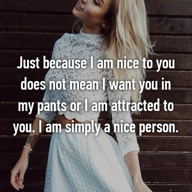Just because I am nice to you does not mean I want you in my pants or I am attracted to you. I am simply a nice person.