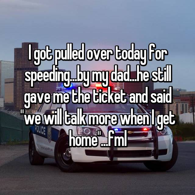 """I got pulled over today for speeding...by my dad...he still gave me the ticket and said """"we will talk more when I get home""""...fml"""