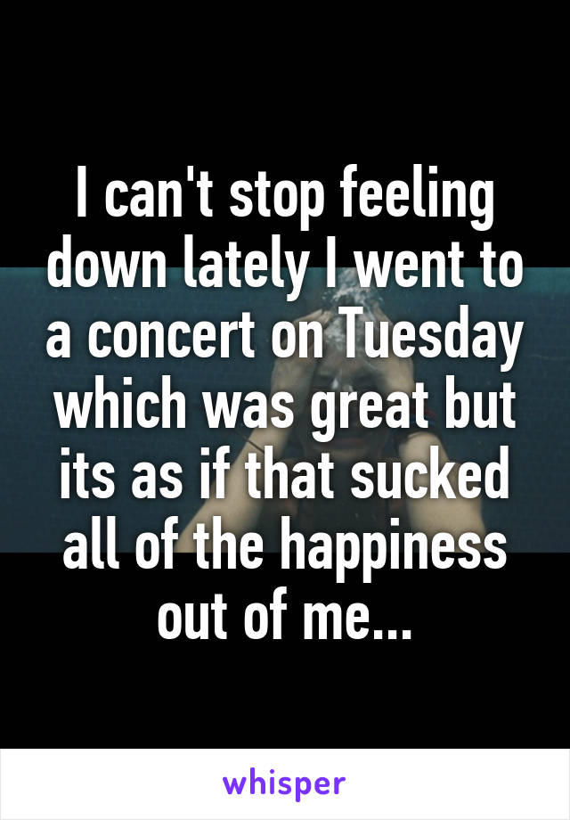I can't stop feeling down lately I went to a concert on Tuesday which was great but its as if that sucked all of the happiness out of me...