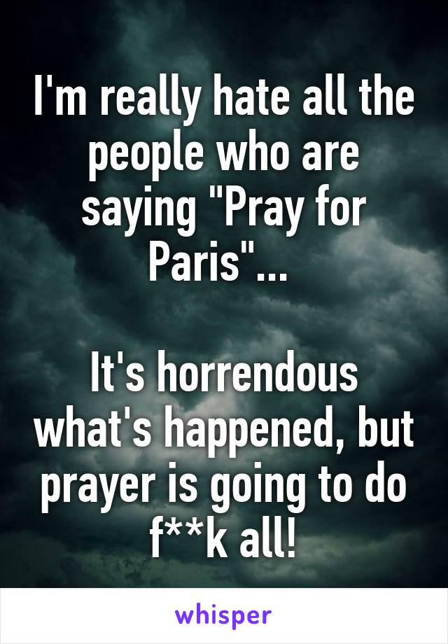 """I'm really hate all the people who are saying """"Pray for Paris""""...   It's horrendous what's happened, but prayer is going to do f**k all!"""