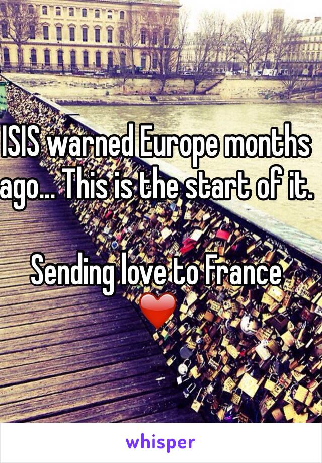 ISIS warned Europe months ago... This is the start of it.   Sending love to France  ❤️