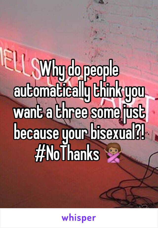 Why do people automatically think you want a three some just because your bisexual?! #NoThanks 🙅🏽