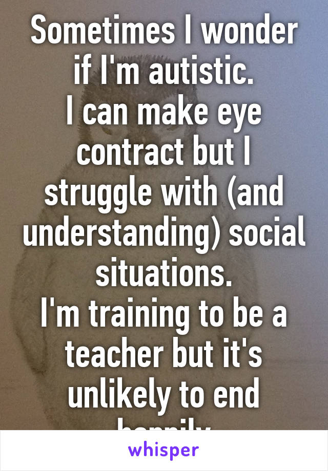 Sometimes I wonder if I'm autistic. I can make eye contract but I struggle with (and understanding) social situations. I'm training to be a teacher but it's unlikely to end happily