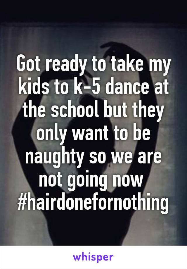 Got ready to take my kids to k-5 dance at the school but they only want to be naughty so we are not going now  #hairdonefornothing