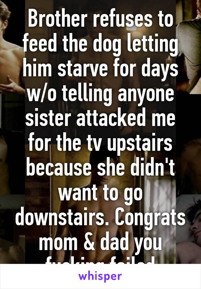 Brother refuses to feed the dog letting him starve for days w/o telling anyone sister attacked me for the tv upstairs because she didn't want to go downstairs. Congrats mom & dad you fucking failed