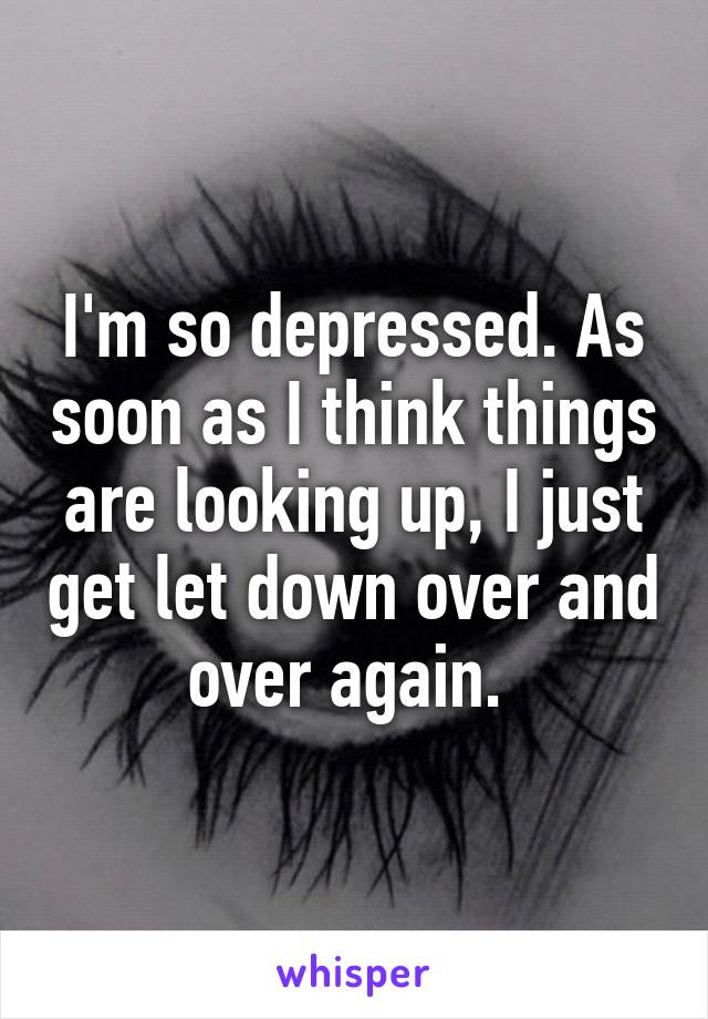 I'm so depressed. As soon as I think things are looking up, I just get let down over and over again.
