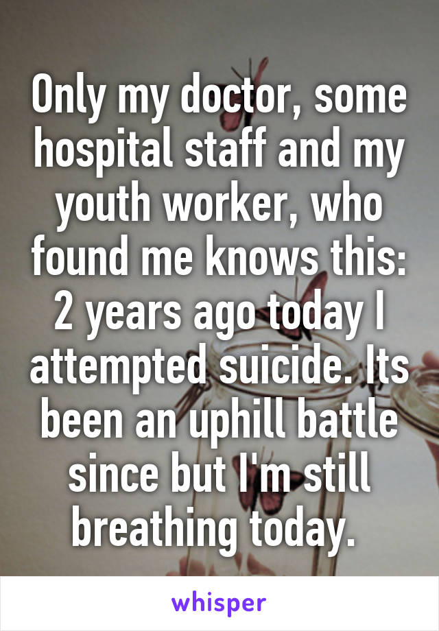 Only my doctor, some hospital staff and my youth worker, who found me knows this: 2 years ago today I attempted suicide. Its been an uphill battle since but I'm still breathing today.