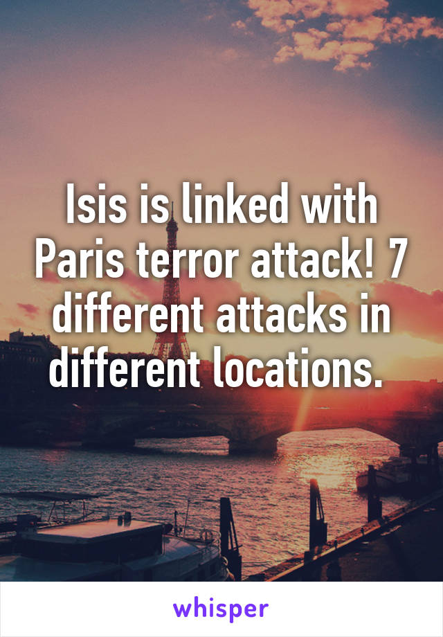 Isis is linked with Paris terror attack! 7 different attacks in different locations.