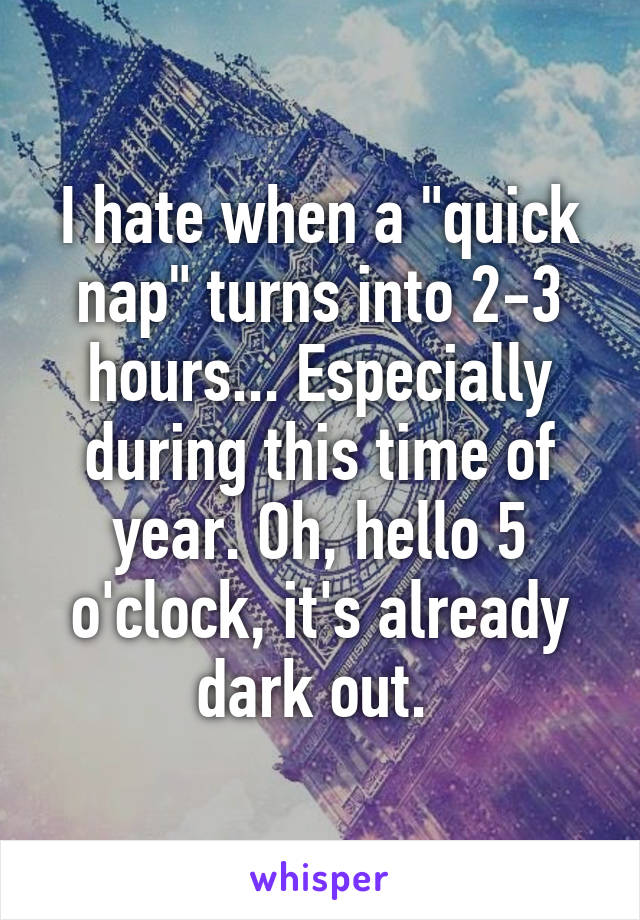 """I hate when a """"quick nap"""" turns into 2-3 hours... Especially during this time of year. Oh, hello 5 o'clock, it's already dark out."""