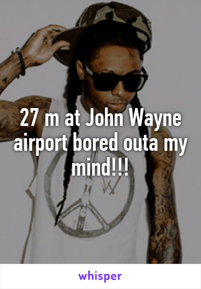 27 m at John Wayne airport bored outa my mind!!!