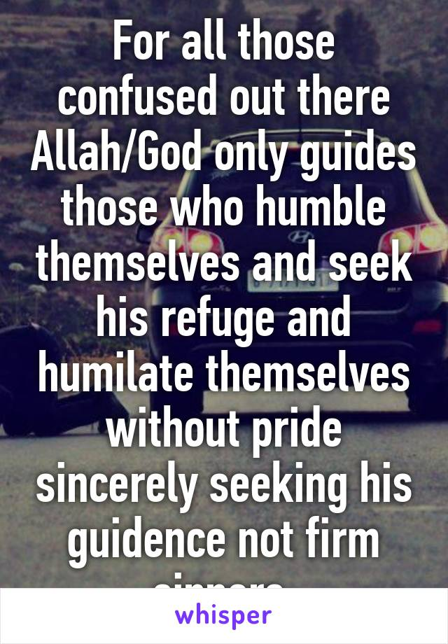 For all those confused out there Allah/God only guides those who humble themselves and seek his refuge and humilate themselves without pride sincerely seeking his guidence not firm sinners