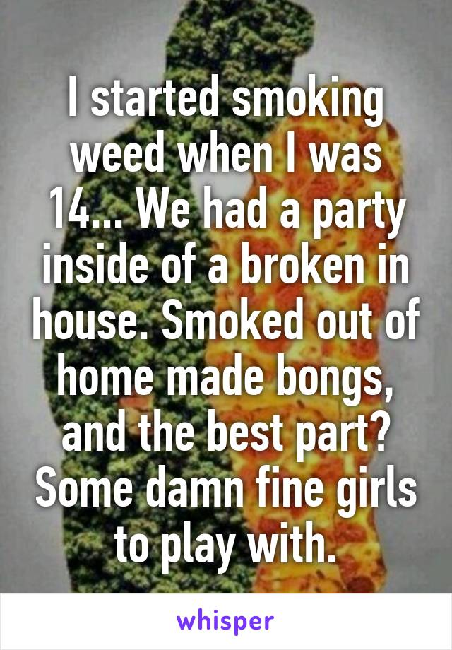 I started smoking weed when I was 14... We had a party inside of a broken in house. Smoked out of home made bongs, and the best part? Some damn fine girls to play with.