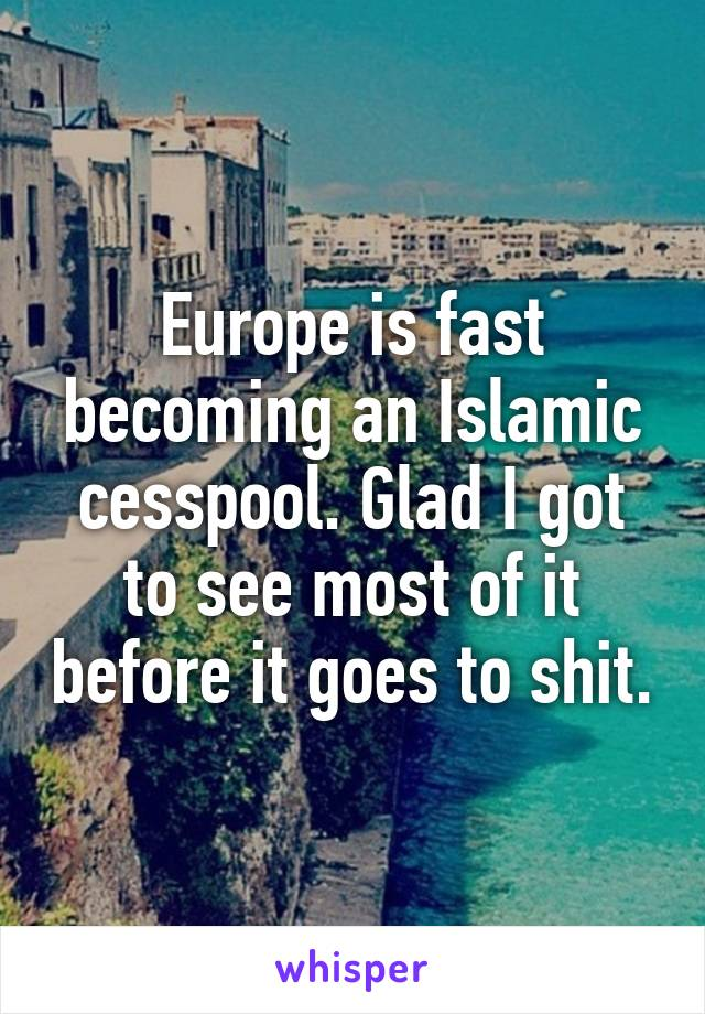 Europe is fast becoming an Islamic cesspool. Glad I got to see most of it before it goes to shit.