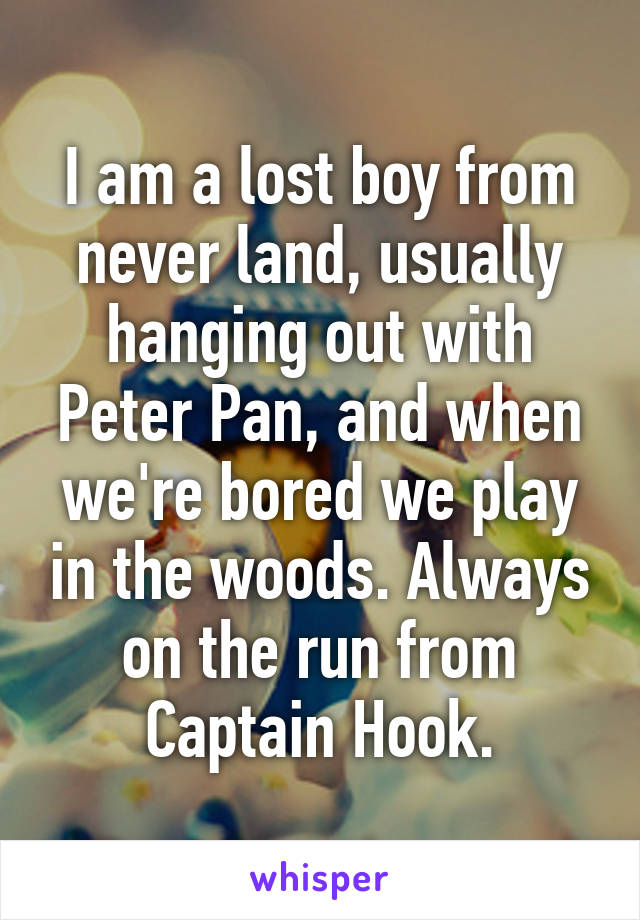I am a lost boy from never land, usually hanging out with Peter Pan, and when we're bored we play in the woods. Always on the run from Captain Hook.