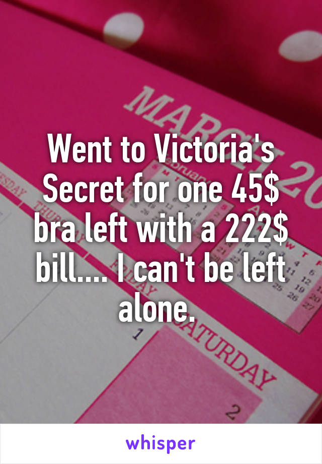 Went to Victoria's Secret for one 45$ bra left with a 222$ bill.... I can't be left alone.