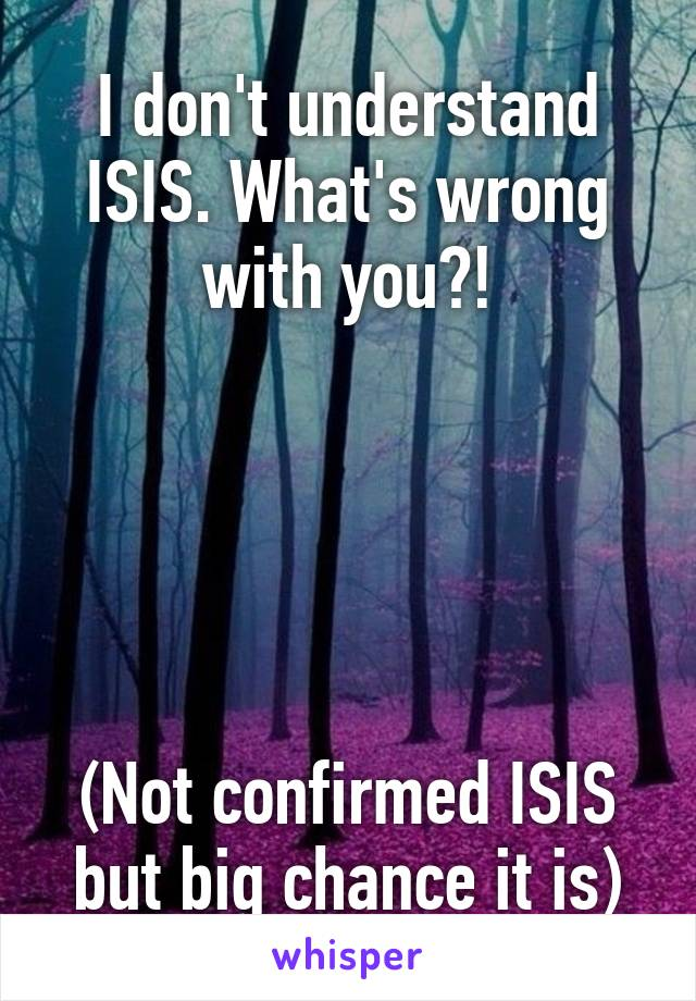 I don't understand ISIS. What's wrong with you?!      (Not confirmed ISIS but big chance it is)