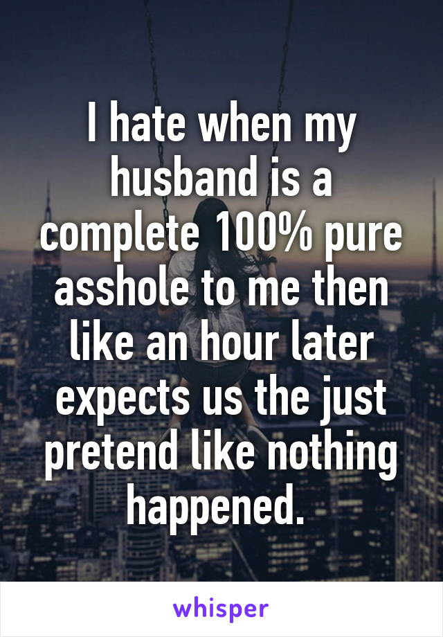 I hate when my husband is a complete 100% pure asshole to me then like an hour later expects us the just pretend like nothing happened.