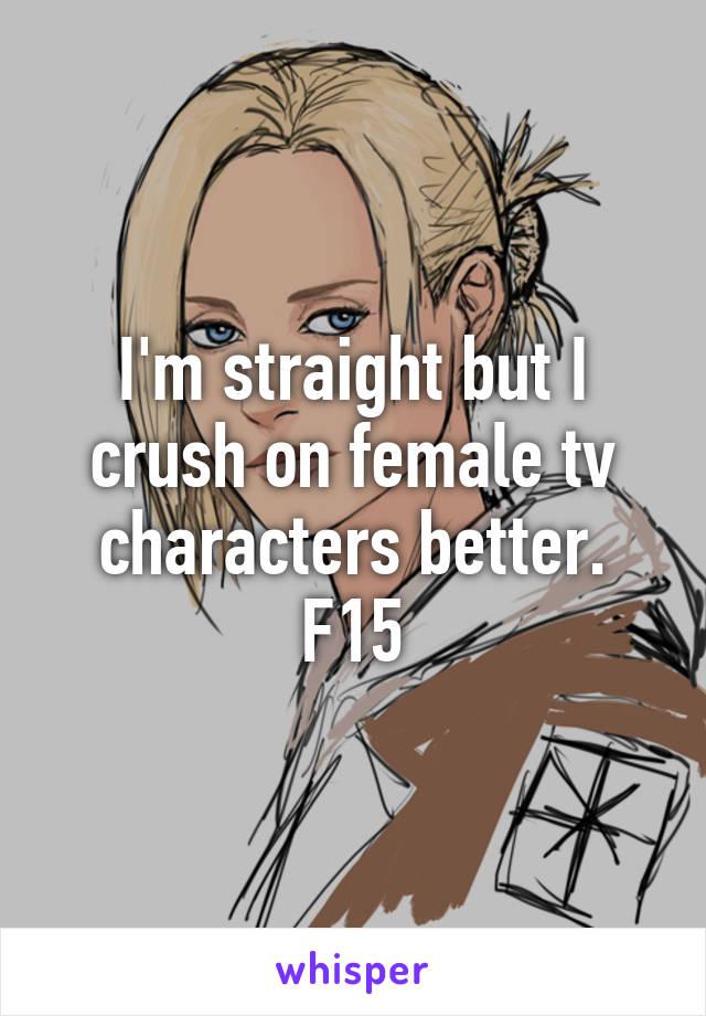 I'm straight but I crush on female tv characters better. F15