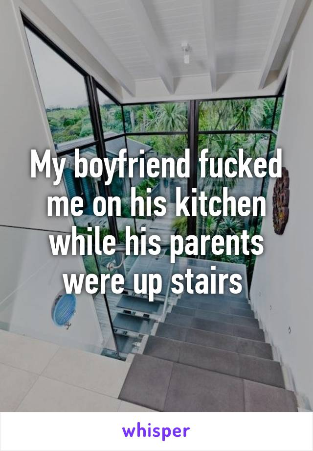 My boyfriend fucked me on his kitchen while his parents were up stairs
